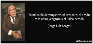 frase-yo-no-hablo-de-venganzas-ni-perdones-el-olvido-es-la-unica-venganza-y-el-unico-perdon-jorge-luis-borges-104405